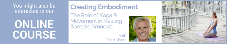 "Online course with Tom Myers called, ""Creating Embodiment: the Role of Yoga and Movement in Healing Somatic Amnesia"""